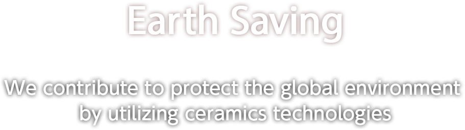 Earth Saving We contribute to protect the global environment by utilizing ceramics technologies.